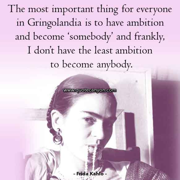 Frida Kahlo Saying that says The most important thing for everyone in Gringolandia is to have ambition and become 'somebody', and frankly, I don't have the least ambition to become anybody