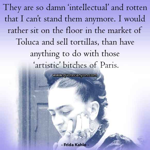 Frida Kahlo Saying that says They are so damn 'intellectual' and rotten that I can't stand them anymore