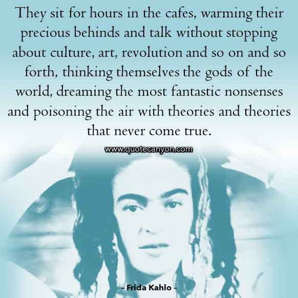 Frida Kahlo Saying that says They sit for hours in the cafes, warming their precious behinds and talk without stopping about culture, art, revolution and so on.