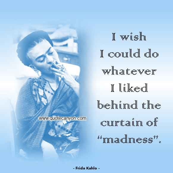 Frida Kahlo Saying that says wish I could do whatever I liked behind the curtain of 'madness'
