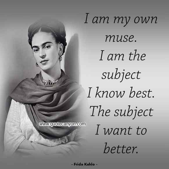 Frida Kahlo Sayings that says I am my own muse. I am the subject I know best. The subject I want to better