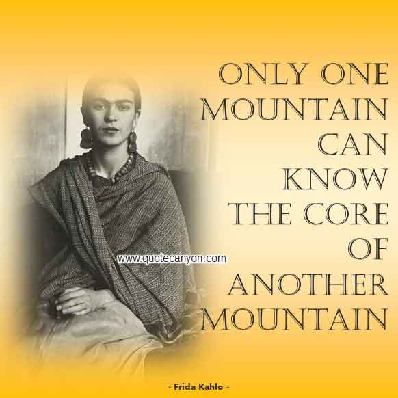 Frida Kahlo Short Quote that says Only one mountain can know the core of another mountain