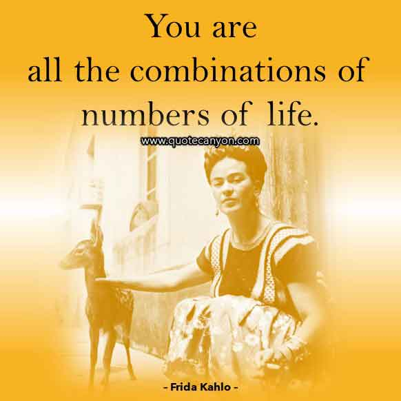 Frida Kahlo Short Quote that says You are all the combinations of numbers of life