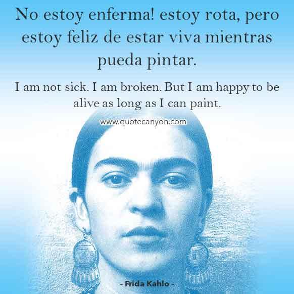 Frida Kahlo Spanish Quote that says No estoy enferma! estoy rota, pero estoy feliz de estar viva mientras pueda pintar