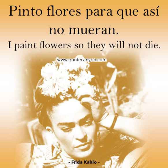 Frida Kahlo Spanish Quote that says Pinto flores para que así no mueran