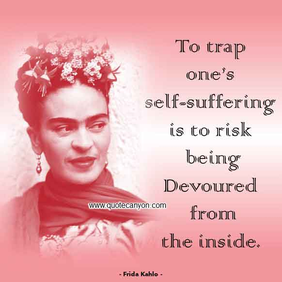 Frida Kahlo Suffering quote that says To trap one's self-suffering is to risk being devoured from the inside