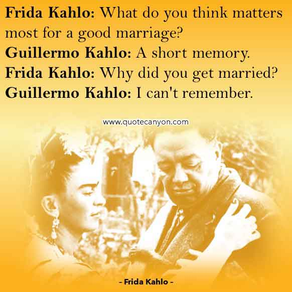 Frida Kahlo movie Quote that says What do you think matters most for a good marriage, A short memory, Why did you get married, I can't remember