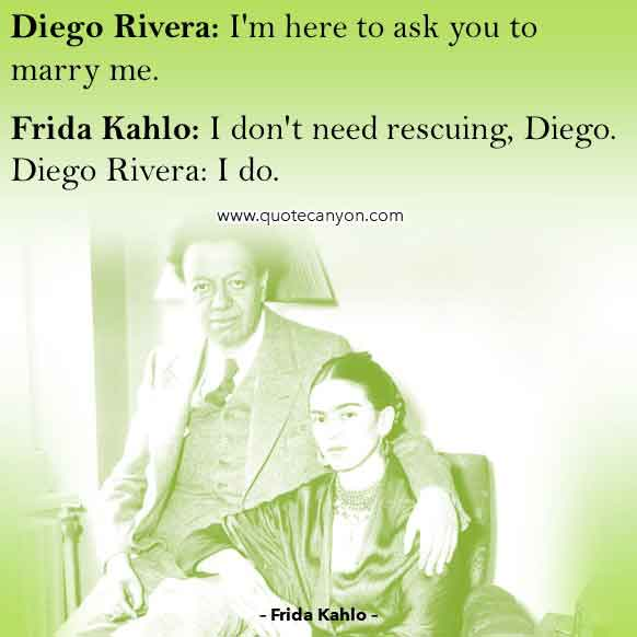 Frida Movie Quote that says Diego, I'm here to ask you to marry me, Frida, I don't need rescuing, Diego, I do
