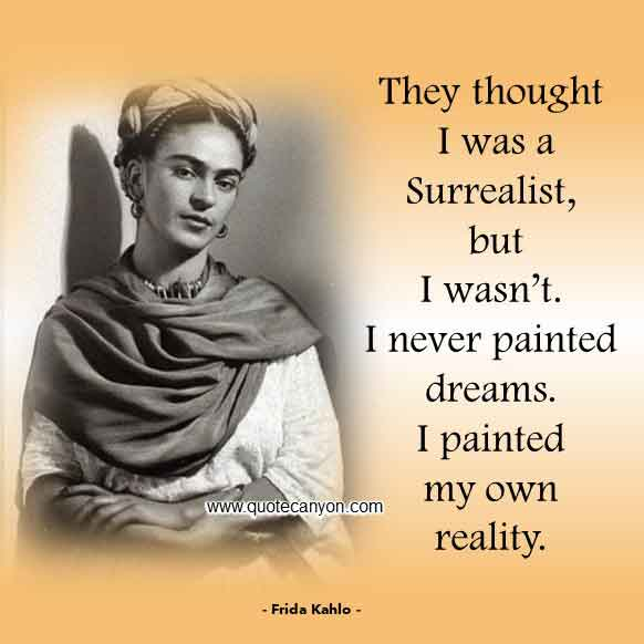 Frida Quote that says They thought I was a Surrealist, but I wasn't. I never painted dreams. I painted my own reality