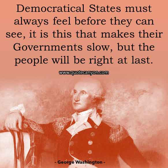 George Washington Democracy Quote that says Democratical States must always feel before they can see, it is this that makes their Governments slow, but the people will be right at last