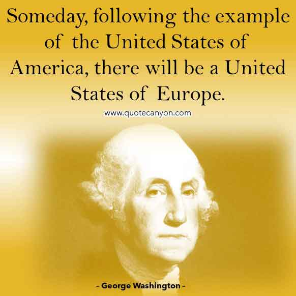 George Washington Famous Quote About United States of America that says Someday, following the example of the United States of America, there will be a United States of Europe.
