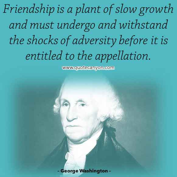 George Washington Famous Quote on Friendship that says Friendship is a plant of slow growth and must undergo and withstand the shocks of adversity before it is entitled to the appellation