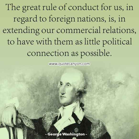 George Washington Foreign Policy Quote that says The great rule of conduct for us, in regard to foreign nations, is, in extending our commercial relations