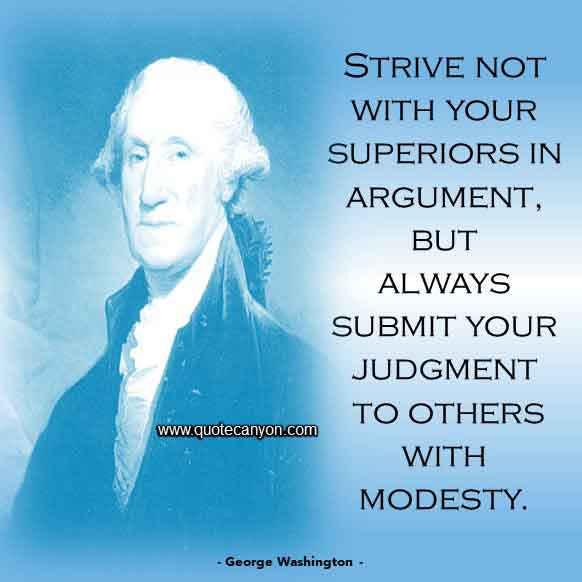 George Washington Humility Quote that says Strive not with your superiors in argument, but always submit your judgment to others with modesty