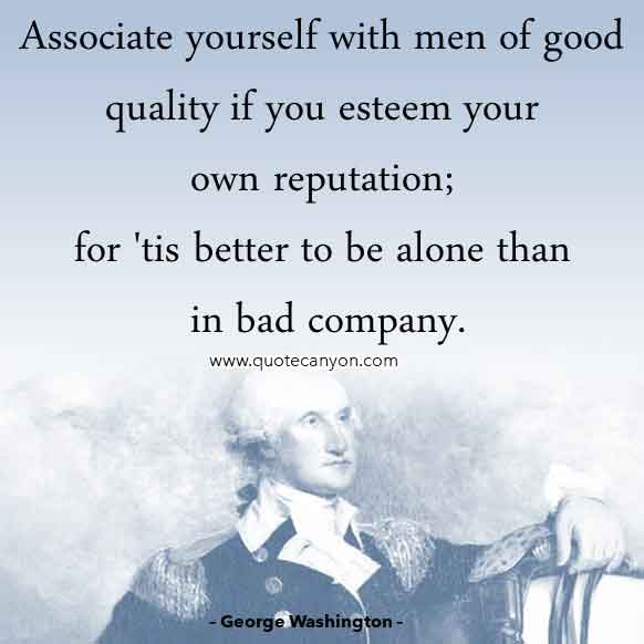 George Washington Inspirational Quote that says Associate yourself with Men of good Quality if you Esteem your own Reputation; for 'tis better to be alone than in bad Company