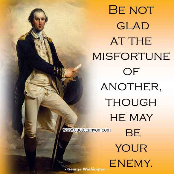 George Washington Inspirational and Motivational Quote that says Be not glad at the misfortune of another, though he may be your enemy