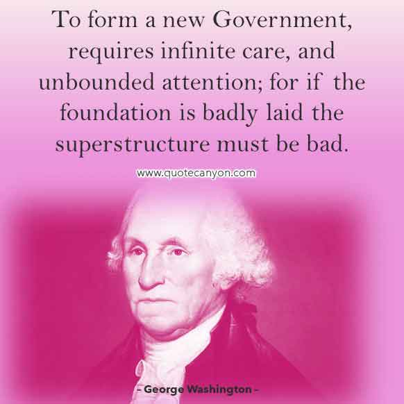 George Washington Quote about Government that says To form a new Government, requires infinite care, and unbounded attention