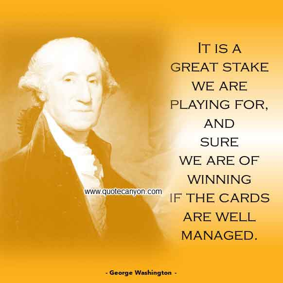 George Washington Quote about Leadership that says It is a great stake we are playing for, and sure we are of winning if the Cards are well managed