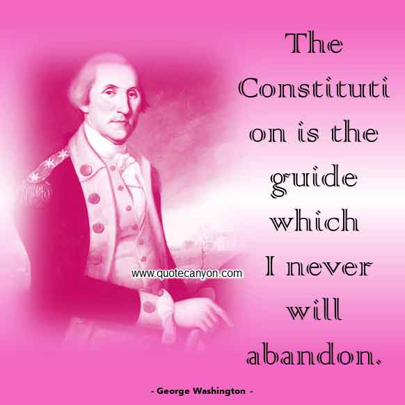 George Washington Quote on Constitution that says The Constitution is the guide which I never will abandon