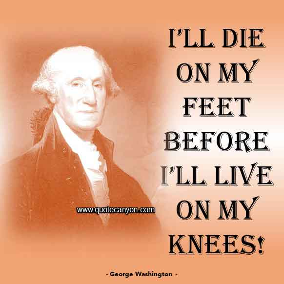 George Washington Quote on Death that says I'll die on my feet before I'll live on my knees