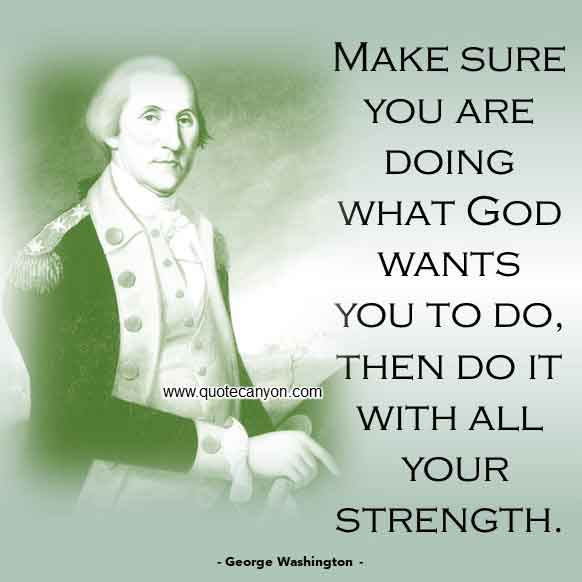 George Washington Quote on God that says Make sure you are doing what God wants you to do, then do it with all your strength