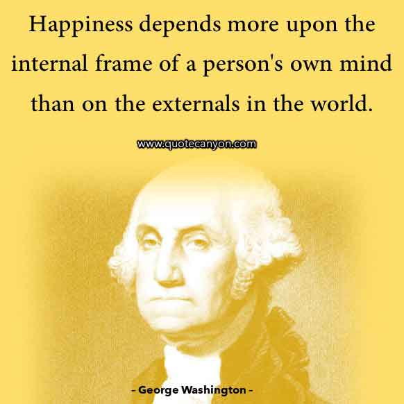 George Washington Quote on Happiness that says Happiness depends more upon the internal frame of a person's own mind than on the externals in the world