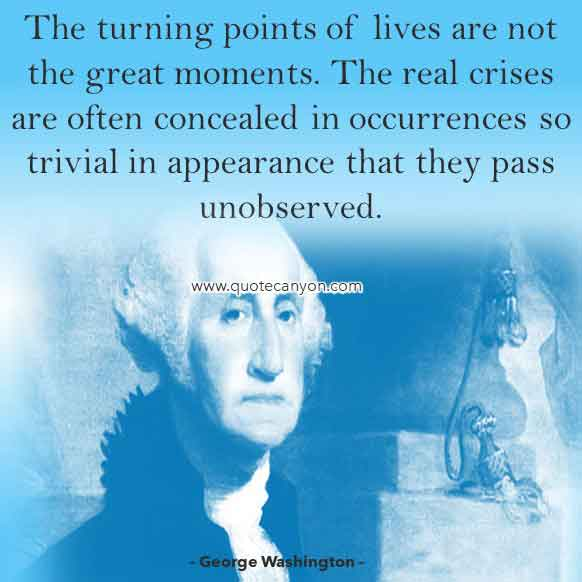 George Washington Quote on Leadership that says The turning points of lives are not the great moments