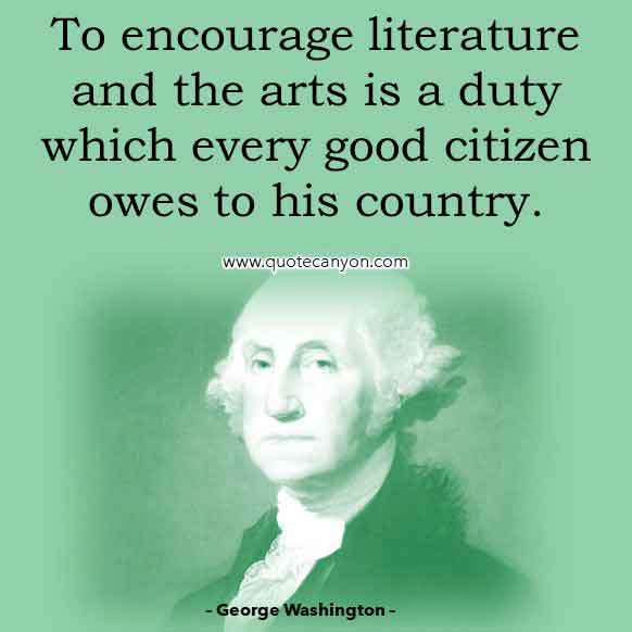 George Washington Quote on Literature and Art that says To encourage literature and the arts is a duty which every good citizen owes to his country