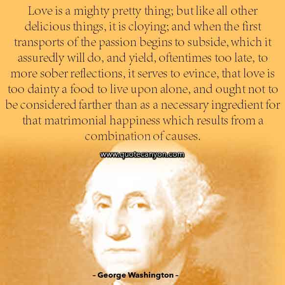 George Washington Quote on Love that says Love is a mighty pretty thing; but like all other delicious things, it is cloying; and when the first transports of the passion begins to subside