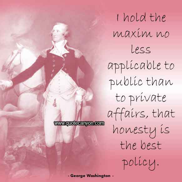 George Washington Quote on Policy that says I hold the maxim no less applicable to public than to private affairs, that honesty is the best policy