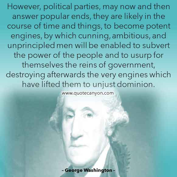 George Washington Quote on Political Parties that says However, political parties, may now and then answer popular ends, they are likely in the course of time and things, to become potent engines