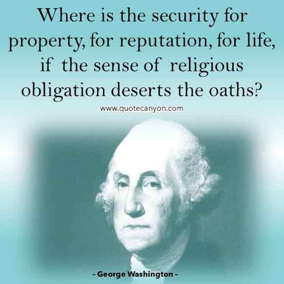 George Washington Quote on Religion that says Where is the security for property, for reputation, for life, if the sense of religious obligation deserts the oaths