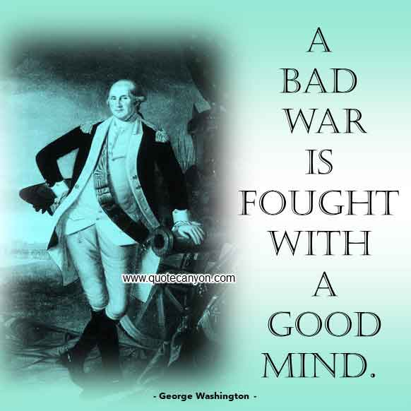 George Washington Quote on Revolutionary War that says A bad war is fought with a good mind