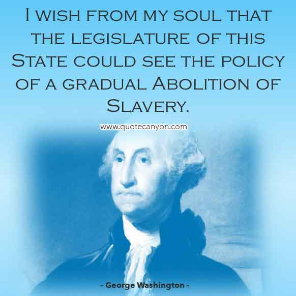 George Washington Quote on Slavery and Freedom that says I wish from my soul that the legislature of this State could see the policy of a gradual Abolition of Slavery