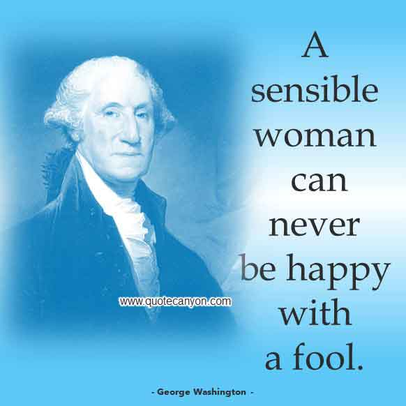 George Washington Quote on Women that says A sensible woman can never be happy with a fool