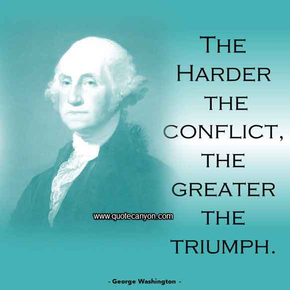 George Washington Quote that says The harder the conflict, the greater the triumph