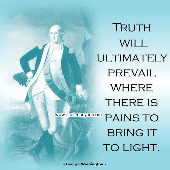 George Washington Quote that says Truth will ultimately prevail where there is pains to bring it to light