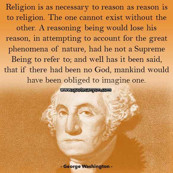 George Washington Religion Quote that says Religion is as necessary to reason as reason is to religion. The one cannot exist without the other
