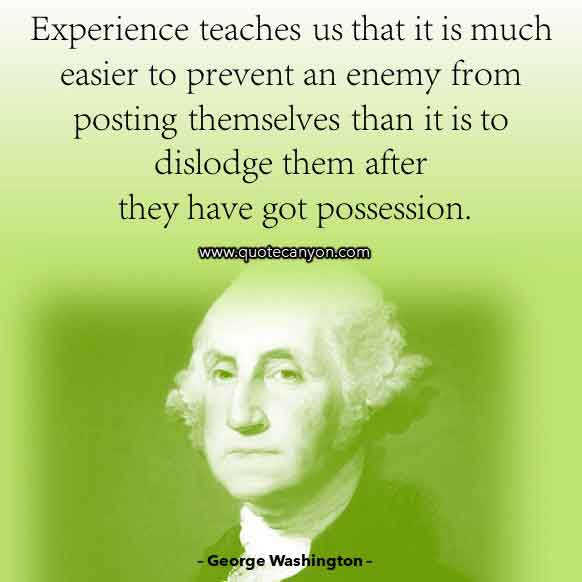 George Washington Sayings about Experience and Teaching that says Experience teaches us that it is much easier to prevent an enemy from..