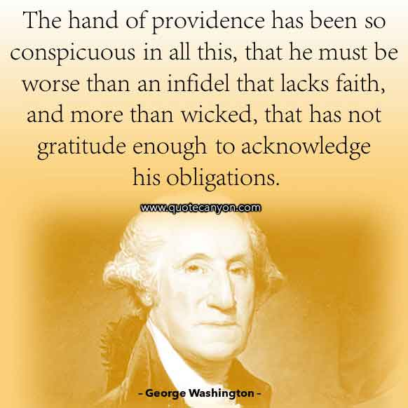 George Washington Sayings about Faith that says The hand of providence has been so conspicuous in all this, that he must be worse than an infidel that lacks faith