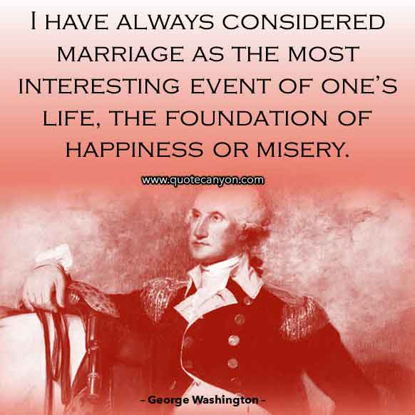 George Washington Sayings about Marriage that says I have always considered marriage as the most interesting event of one's life