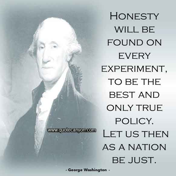 George Washington Sayings on Honesty that says Honesty will be found on every experiment, to be the best and only true policy. Let us then as a nation be just