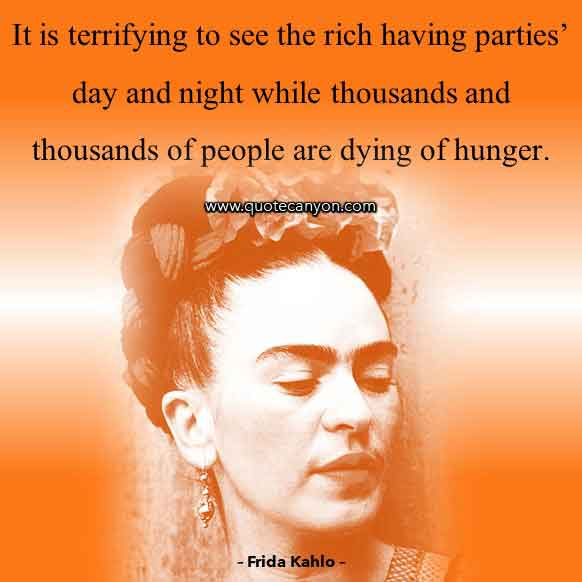 Inspirational Frida Kahlo Quote that says It is terrifying to see the rich having parties' day and night while thousands and thousands of people are dying of hunger