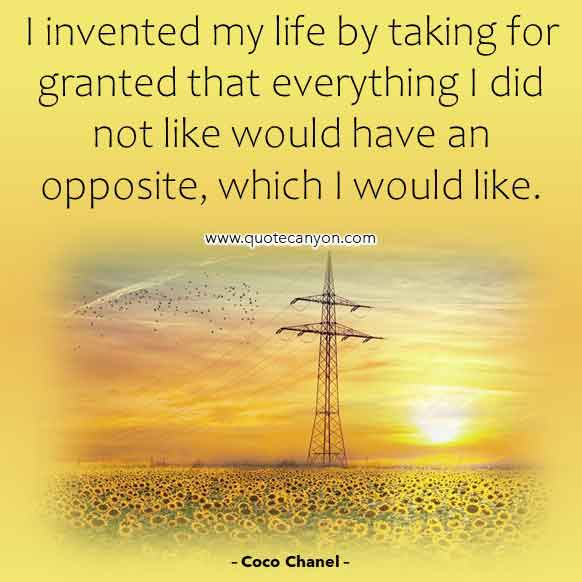 Life Quote from Coco Chanel that says I invented my life by taking for granted that everything I did not like would have an opposite, which I would like