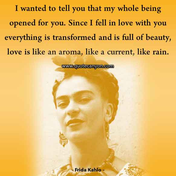 Love Quote by Frida Kahlo that says I wanted to tell you that my whole being opened for you. Since I fell in love with you everything is transformed