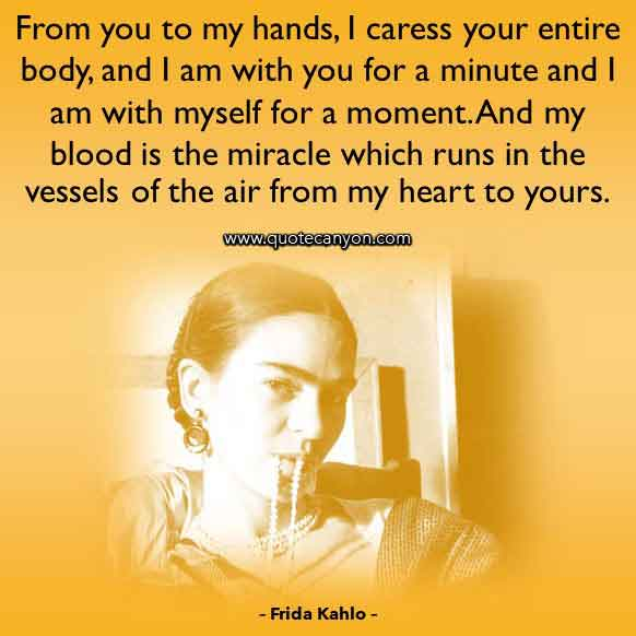 Love Quote from Frida Kahlo that says From you to my hands, I caress your entire body, and I am with you for a minute and I am with myself for a moment