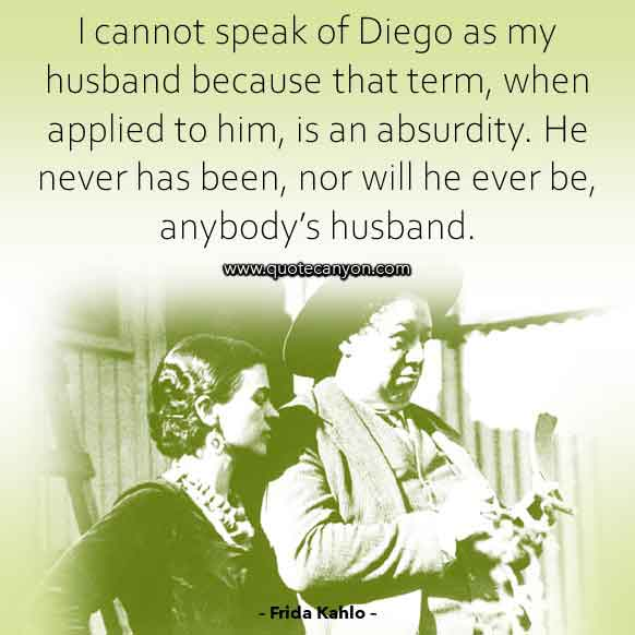 Quote about Diego Rivera by Frida Kahlo that says I cannot speak of Diego as my husband because that term, when applied to him, is an absurdity