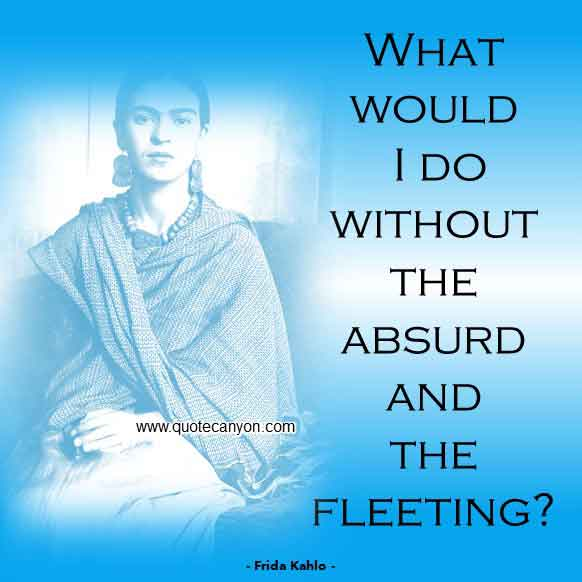 Short Frida Kahlo Quote that says What would I do without the absurd and the fleeting