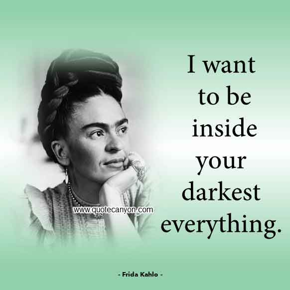 The Best Frida Kahlo Quote that says I want to be inside your darkest everything