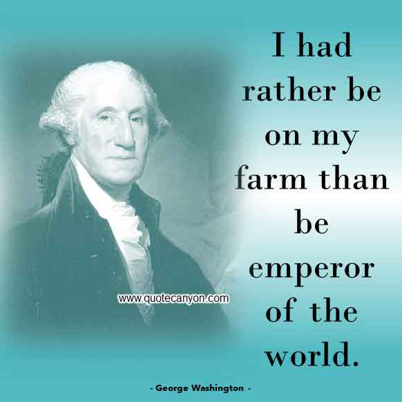 The Best George Washington Quote that says I had rather be on my farm than be emperor of the world